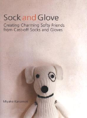 Sock and Glove: Creating Charming Softy Friends from Cast-Off Socks and Gloves Cover Image