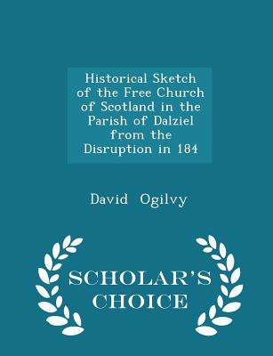 Historical Sketch of the Free Church of Scotland in the Parish of Dalziel from the Disruption in 184 - Scholar's Choice Edition Cover Image