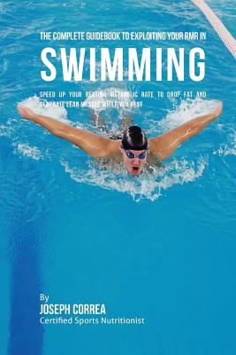 The Complete Guidebook to Exploiting Your RMR in Swimming: Speed up Your Resting Metabolic Rate to Drop Fat and Generate Lean Muscle While You Rest Cover Image
