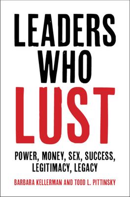 Leaders Who Lust: Power, Money, Sex, Success, Legitimacy, Legacy Cover Image