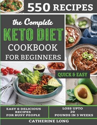 The Complete Keto Diet Cookbook for Beginners: 550 Easy & Delicious Recipes for Busy People - Loss Up to 20 pounds in 3 weeks Cover Image