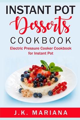 Instant Pot Desserts Cookbook: Electric Pressure Cooker Cookbook for Instant Pot Cover Image