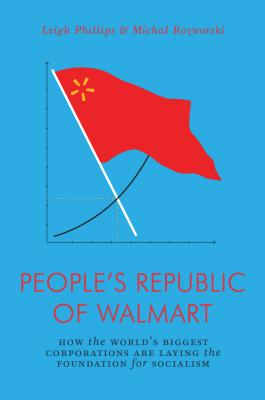 The People's Republic of Walmart: How the World's Biggest Corporations are Laying the Foundation for Socialism (Jacobin) Cover Image
