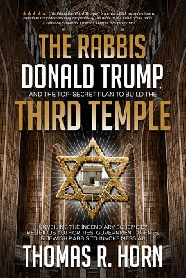 The Rabbis, Donald Trump, and the Top-Secret Plan to Build the Third Temple: Unveiling the Incendiary Scheme by Religious Authorities, Government Agen Cover Image