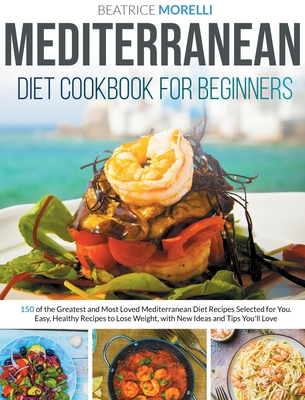 Mediterranean Diet Cookbook for Beginners: 150 of the Greatest and Most Loved Mediterranean Diet Recipes Selected for You. Easy, Healthy Recipes to Lo Cover Image