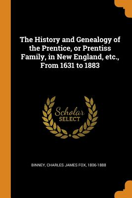The History and Genealogy of the Prentice, or Prentiss Family, in New England, Etc., from 1631 to 1883 Cover Image