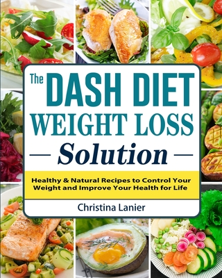 The Dash Diet Weight Loss Solution: Healthy & Natural Recipes to Control Your Weight and Improve Your Health for Life Cover Image