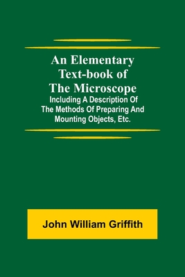 An Elementary Text-book of the Microscope; including a description of the methods of preparing and mounting objects, etc. Cover Image