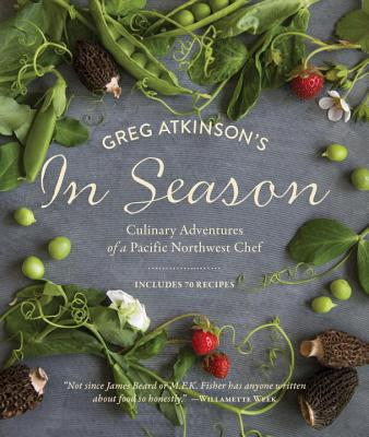 Greg Atkinson's In Season: Culinary Adventures of a Pacific Northwest Chef Cover Image