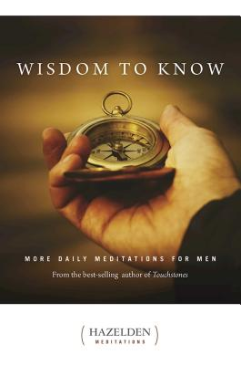 Wisdom to Know: More Daily Meditations for Men from the Best-Selling Author of Touchstones (Hazelden Meditations) Cover Image