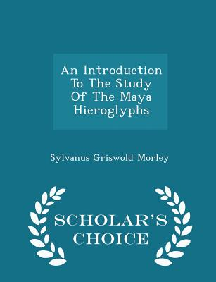 An Introduction to the Study of the Maya Hieroglyphs - Scholar's Choice Edition Cover Image