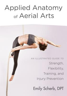 Applied Anatomy of Aerial Arts: An Illustrated Guide to Strength, Flexibility, Training, and Injury Prevention Cover Image