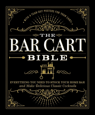 The Bar Cart Bible: Everything You Need to Stock Your Home Bar and Make Delicious Classic Cocktails Cover Image