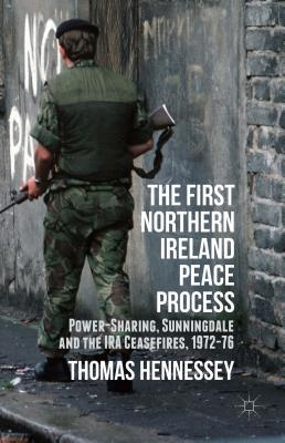 The First Northern Ireland Peace Process: Power-Sharing, Sunningdale and the IRA Ceasefires 1972-76 Cover Image