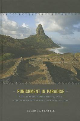 Punishment in Paradise: Race, Slavery, Human Rights, and a Nineteenth-Century Brazilian Penal Colony Cover Image