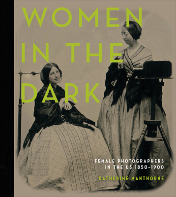 Women in the Dark: Female Photographers in the Us, 1850-1900 Cover Image