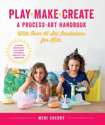 Play, Make, Create, A Process-Art Handbook: With over 40 Art Invitations for Kids * Creative Activities and Projects that Inspire Confidence, Creativity, and Connection Cover Image