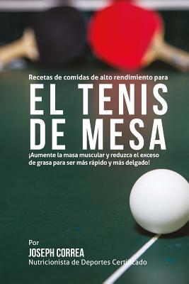 Recetas de comidas de alto rendimiento para el Tenis de Mesa: Aumente la masa muscular y reduzca el exceso de grasa para ser mas rapido y mas delgado! Cover Image