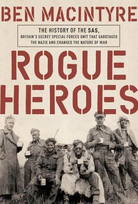 Rogue Heroes: The History of the SAS, Britain's Secret Special Forces Unit That Sabotaged the Nazis and Changed the Nature of War Cover Image