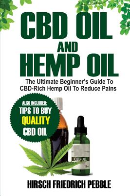 CBD Oil and Hemp Oil: The Ultimate Beginners Guide to CBD-Rich Hemp Oil to reduce pains Includes tips and tricks to buy high quality CBD Oil Cover Image