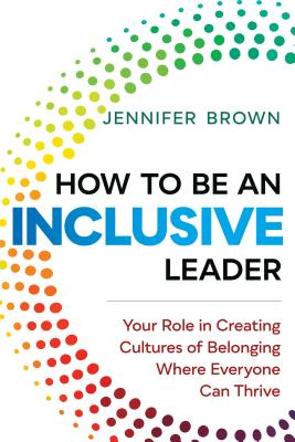 How to Be an Inclusive Leader: Your Role in Creating Cultures of Belonging Where Everyone Can Thrive Cover Image