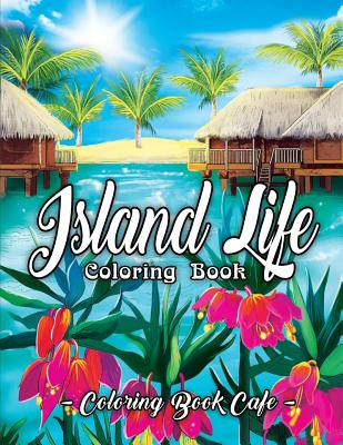 Island Life Coloring Book: An Adult Coloring Book Featuring Exotic Island Scenes, Peaceful Ocean Landscapes and Tropical Bird and Flower Designs Cover Image