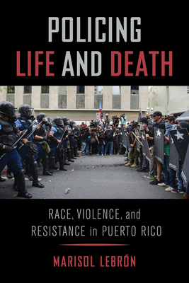 Policing Life and Death: Race, Violence, and Resistance in Puerto Rico Cover Image