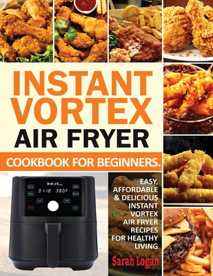 Instant Vortex Air Fryer Cookbook For Beginners: Easy, Affordable & Delicious Instant Vortex Air Fryer Recipes For Healthy Living Cover Image