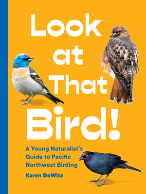 Look at That Bird!: A Young Naturalist's Guide to Pacific Northwest Birding Cover Image