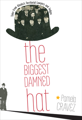 The Biggest Damned Hat: Tales from Alaska's Territorial Lawyers and Judges Cover Image