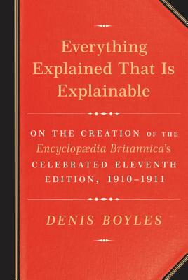 Everything Explained That Is Explainable: On the Creation of the Encyclopaedia Britannica's Celebrated Eleventh Edition, 1910-1911 Cover Image