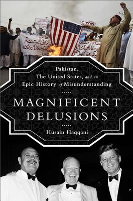 Magnificent Delusions: Pakistan, the United States, and an Epic History of Misunderstanding Cover Image