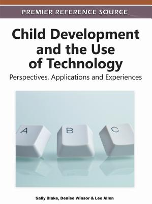 Child Development and the Use of Technology: Perspectives, Applications and Experiences (Premier Reference Source) Cover Image