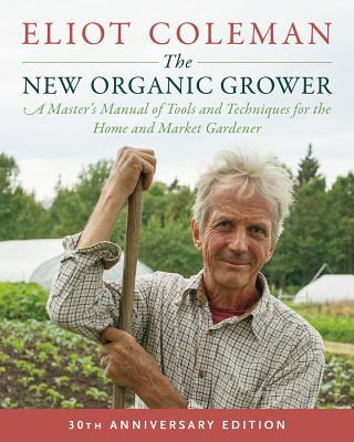 The New Organic Grower, 3rd Edition: A Master's Manual of Tools and Techniques for the Home and Market Gardener, 30th Anniversary Edition Cover Image