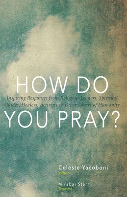 How Do You Pray?: Inspiring Responses from Religious Leaders, Spiritual Guides, Healers, Activists and Other Lovers of Humanity Cover Image