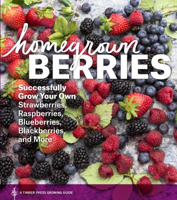 Homegrown Berries: Successfully Grow Your Own Strawberries, Raspberries, Blueberries, Blackberries, and More Cover Image