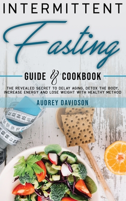 Intermittent Fasting Guide And Cookbook: The Revealed Secret To Delay Aging, Detox The Body, Increase Energy And Lose Weight With Healthy Method. Cover Image