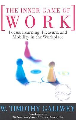 The Inner Game of Work: Focus, Learning, Pleasure, and Mobility in the Workplace Cover Image