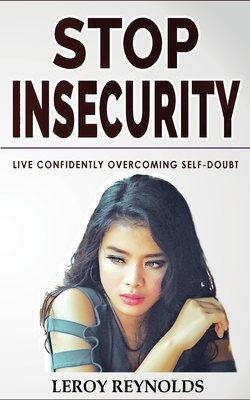 Stop Insecurity!: Build Resilience Improving your Self-Esteem and Self-Confidence! How to Live Confidently Overcoming Self-Doubt and Anx Cover Image
