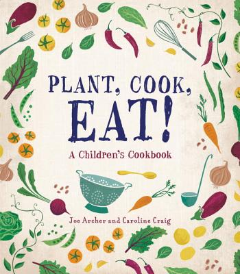 Plant, Cook, Eat! A Children's Cookbook by Joe Archer and Caroline Craig