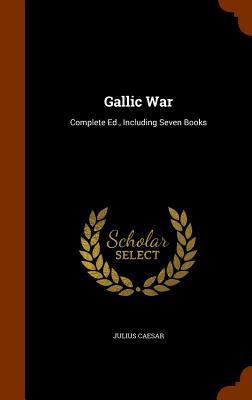 Gallic War: Complete Ed., Including Seven Books Cover Image