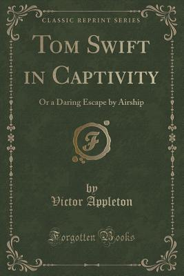 Tom Swift in Captivity: Or a Daring Escape by Airship (Classic Reprint) Cover Image