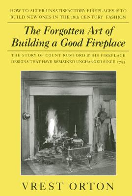 The Forgotten Art of Building a Good Fireplace: The Story of Sir Benjamin Thompson, Count Rumford, an American Genius, & His Principles of Fireplace D Cover Image
