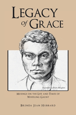 Legacy of Grace: Musings on the Life and Times of Wheeling Gaunt Cover Image