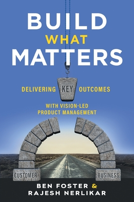 Build What Matters: Delivering Key Outcomes with Vision-Led Product Management cover