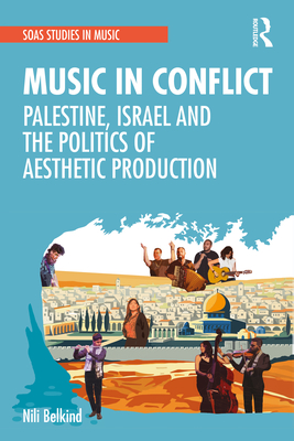 Music in Conflict: Palestine, Israel and the Politics of Aesthetic Production Cover Image
