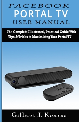 Facebook Portal TV User Manual: The Complete Illustrated, Practical Guide with Tips & Tricks to Maximizing your Portal TV Cover Image