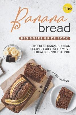 The Banana Bread Beginners Guide Book: The Best Banana Bread Recipes for You to Move from Beginner to Pro Cover Image