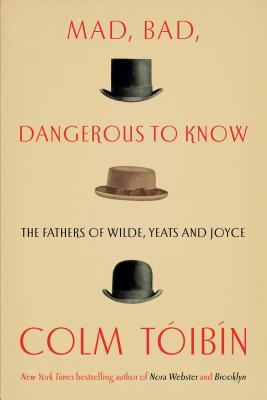 Mad, Bad, Dangerous to Know: The Fathers of Wilde, Yeats and Joyce Cover Image