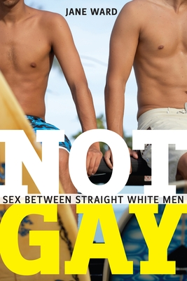 Not Gay: Sex Between Straight White Men (Sexual Cultures #19) Cover Image
